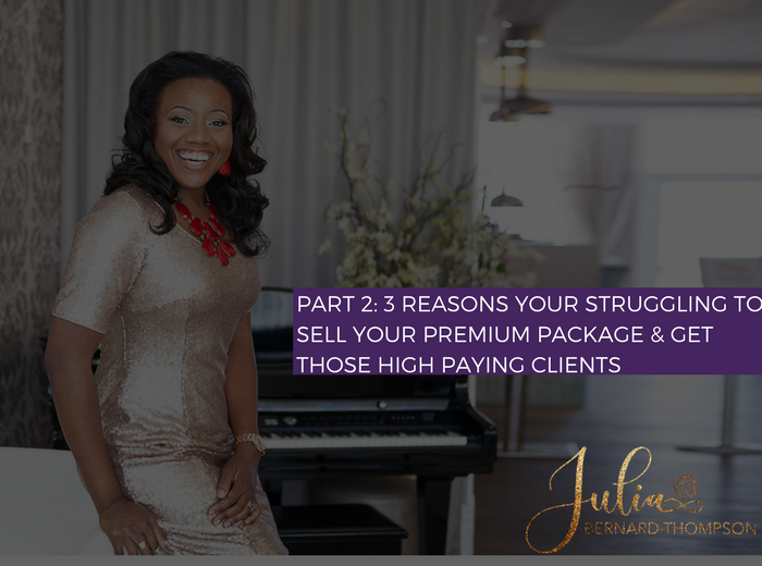 PART 2: 3 Reasons You're Struggling To Sell Your Premium Package & Get Those High-Paying Clients (And What To Do About It)